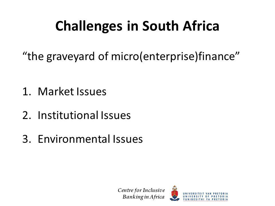 Centre for Inclusive Banking in Africa Challenges in South Africa the graveyard of micro(enterprise)finance 1.Market Issues 2.Institutional Issues 3.Environmental Issues