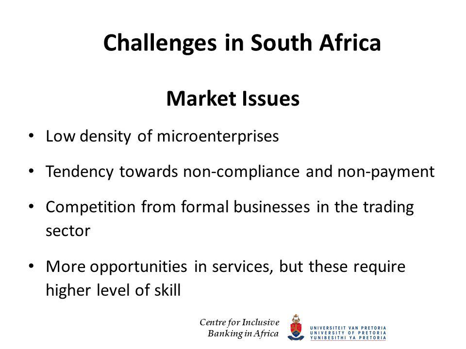 Centre for Inclusive Banking in Africa Challenges in South Africa Market Issues Low density of microenterprises Tendency towards non-compliance and non-payment Competition from formal businesses in the trading sector More opportunities in services, but these require higher level of skill