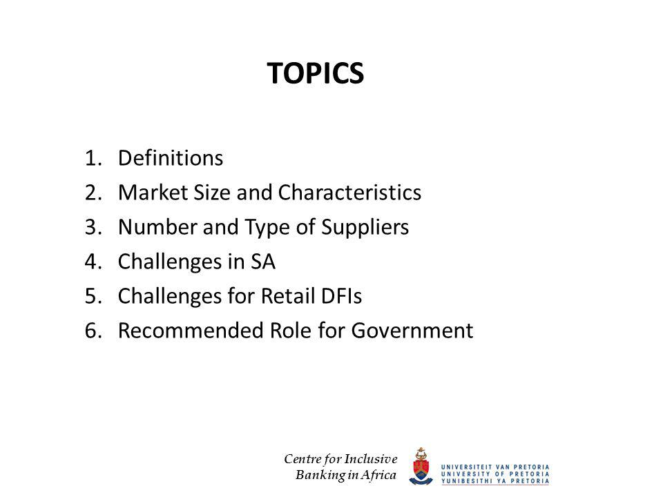 Centre for Inclusive Banking in Africa TOPICS 1.Definitions 2.Market Size and Characteristics 3.Number and Type of Suppliers 4.Challenges in SA 5.Challenges for Retail DFIs 6.Recommended Role for Government