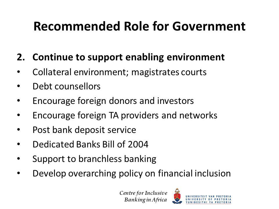 Centre for Inclusive Banking in Africa Recommended Role for Government 2.Continue to support enabling environment Collateral environment; magistrates courts Debt counsellors Encourage foreign donors and investors Encourage foreign TA providers and networks Post bank deposit service Dedicated Banks Bill of 2004 Support to branchless banking Develop overarching policy on financial inclusion