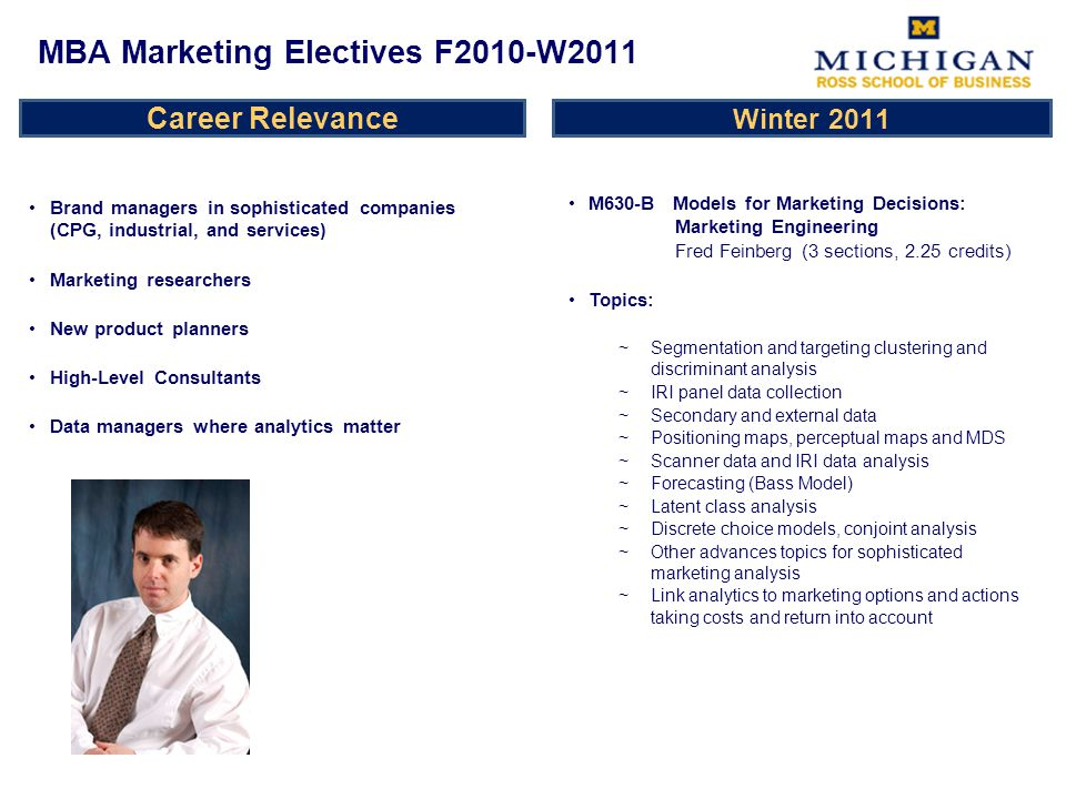 Career Relevance Brand managers in sophisticated companies (CPG, industrial, and services) Marketing researchers New product planners High-Level Consultants Data managers where analytics matter M630-B Models for Marketing Decisions: Marketing Engineering Fred Feinberg (3 sections, 2.25 credits) Topics: ~Segmentation and targeting clustering and discriminant analysis ~IRI panel data collection ~Secondary and external data ~Positioning maps, perceptual maps and MDS ~Scanner data and IRI data analysis ~Forecasting (Bass Model) ~Latent class analysis ~Discrete choice models, conjoint analysis ~Other advances topics for sophisticated marketing analysis ~Link analytics to marketing options and actions taking costs and return into account MBA Marketing Electives F2010-W2011 Winter 2011