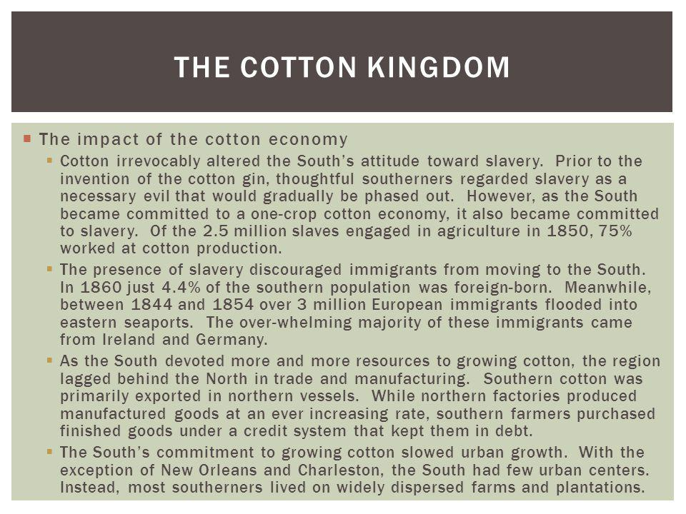The impact of the cotton economy Cotton irrevocably altered the Souths attitude toward slavery. Prior to the invention of the cotton gin, thoughtful s