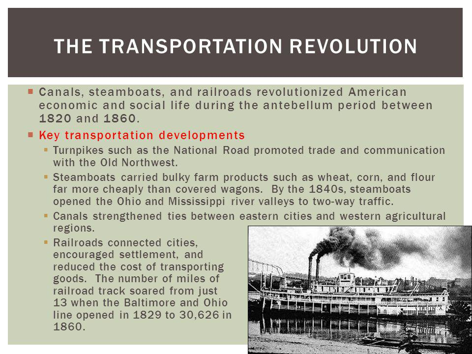 Canals, steamboats, and railroads revolutionized American economic and social life during the antebellum period between 1820 and 1860. Key transportat