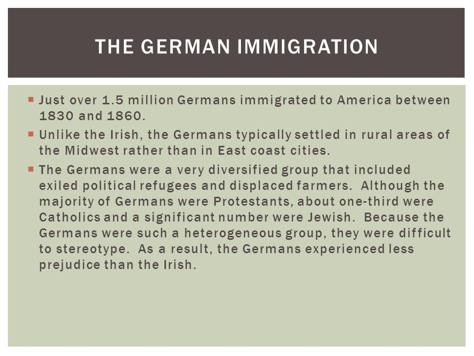 Just over 1.5 million Germans immigrated to America between 1830 and 1860. Unlike the Irish, the Germans typically settled in rural areas of the Midwe