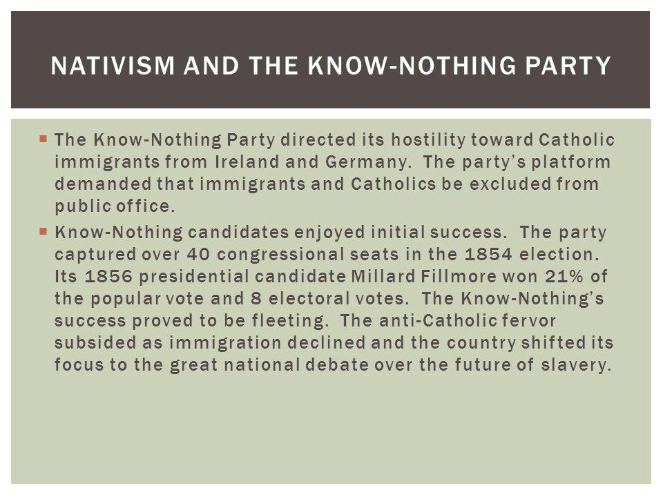 The Know-Nothing Party directed its hostility toward Catholic immigrants from Ireland and Germany. The partys platform demanded that immigrants and Ca