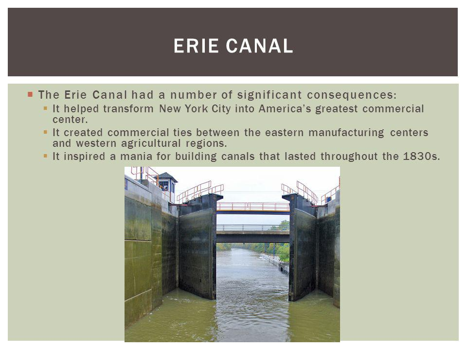 The Erie Canal had a number of significant consequences: It helped transform New York City into Americas greatest commercial center. It created commer