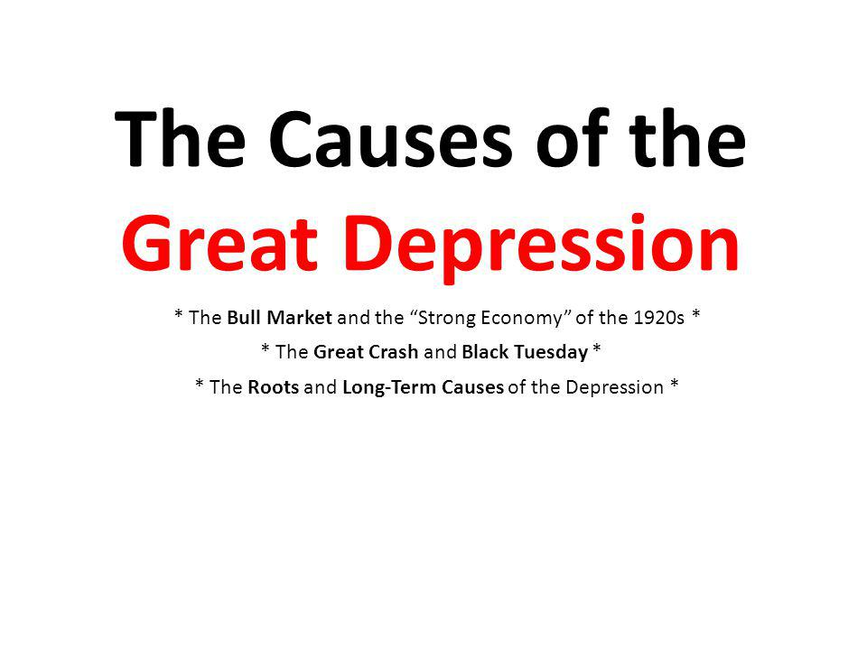 The Causes of the Great Depression * The Bull Market and the Strong Economy of the 1920s * * The Great Crash and Black Tuesday * * The Roots and Long-