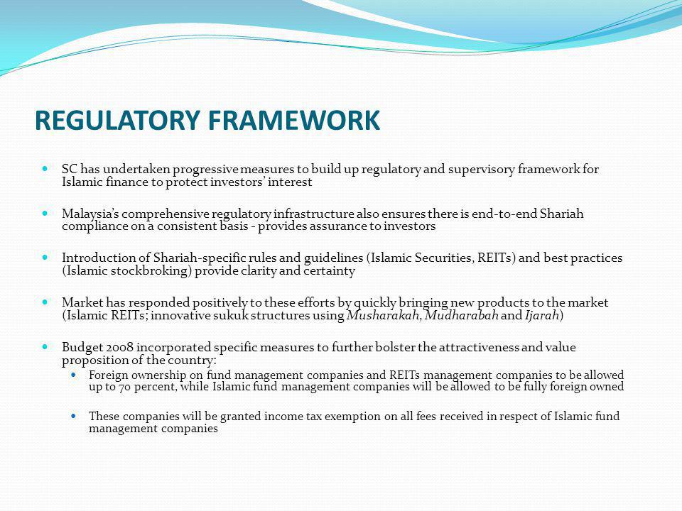 REGULATORY FRAMEWORK SC has undertaken progressive measures to build up regulatory and supervisory framework for Islamic finance to protect investors interest Malaysias comprehensive regulatory infrastructure also ensures there is end-to-end Shariah compliance on a consistent basis - provides assurance to investors Introduction of Shariah-specific rules and guidelines (Islamic Securities, REITs) and best practices (Islamic stockbroking) provide clarity and certainty Market has responded positively to these efforts by quickly bringing new products to the market (Islamic REITs; innovative sukuk structures using Musharakah, Mudharabah and Ijarah) Budget 2008 incorporated specific measures to further bolster the attractiveness and value proposition of the country: Foreign ownership on fund management companies and REITs management companies to be allowed up to 70 percent, while Islamic fund management companies will be allowed to be fully foreign owned These companies will be granted income tax exemption on all fees received in respect of Islamic fund management companies