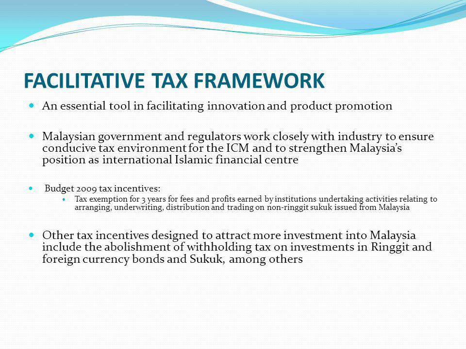 FACILITATIVE TAX FRAMEWORK An essential tool in facilitating innovation and product promotion Malaysian government and regulators work closely with industry to ensure conducive tax environment for the ICM and to strengthen Malaysias position as international Islamic financial centre Budget 2009 tax incentives: Tax exemption for 3 years for fees and profits earned by institutions undertaking activities relating to arranging, underwriting, distribution and trading on non-ringgit sukuk issued from Malaysia Other tax incentives designed to attract more investment into Malaysia include the abolishment of withholding tax on investments in Ringgit and foreign currency bonds and Sukuk, among others
