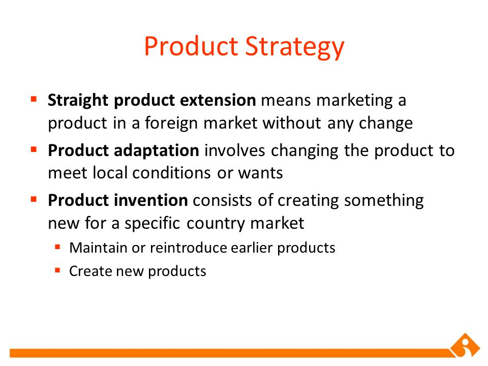 Product Strategy Straight product extension means marketing a product in a foreign market without any change Product adaptation involves changing the product to meet local conditions or wants Product invention consists of creating something new for a specific country market Maintain or reintroduce earlier products Create new products