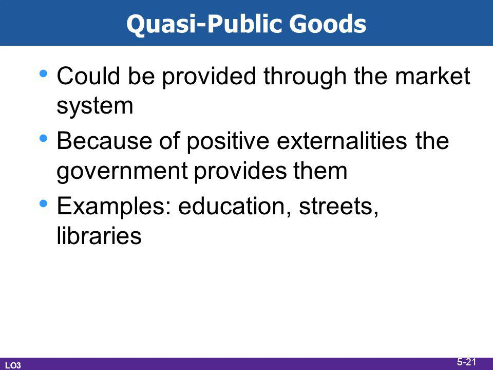 Quasi-Public Goods Could be provided through the market system Because of positive externalities the government provides them Examples: education, streets, libraries LO3 5-21