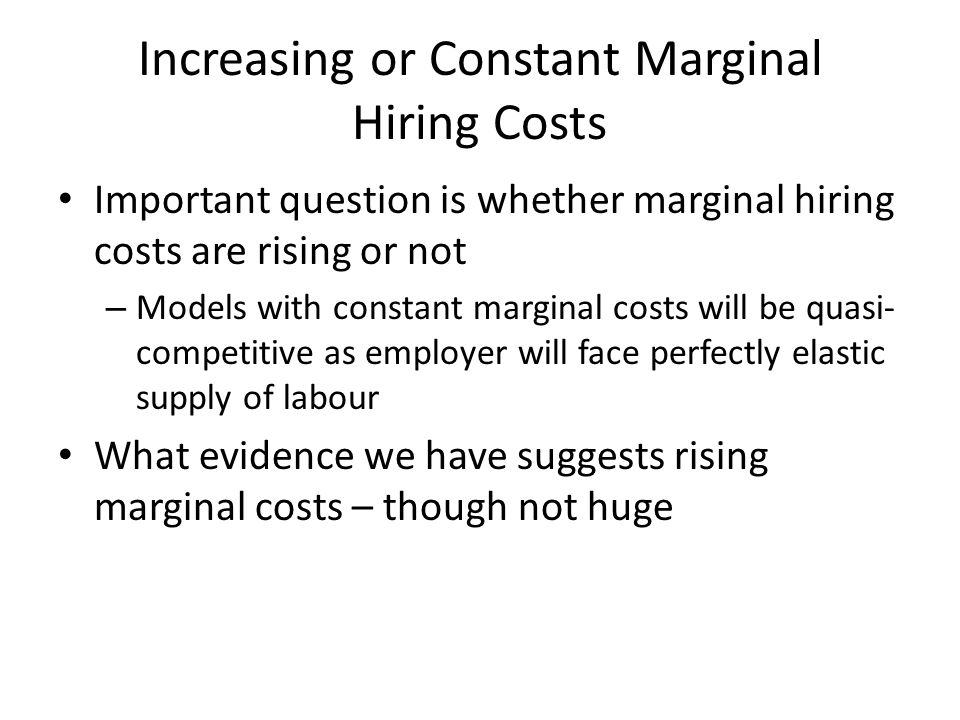 Increasing or Constant Marginal Hiring Costs Important question is whether marginal hiring costs are rising or not – Models with constant marginal costs will be quasi- competitive as employer will face perfectly elastic supply of labour What evidence we have suggests rising marginal costs – though not huge