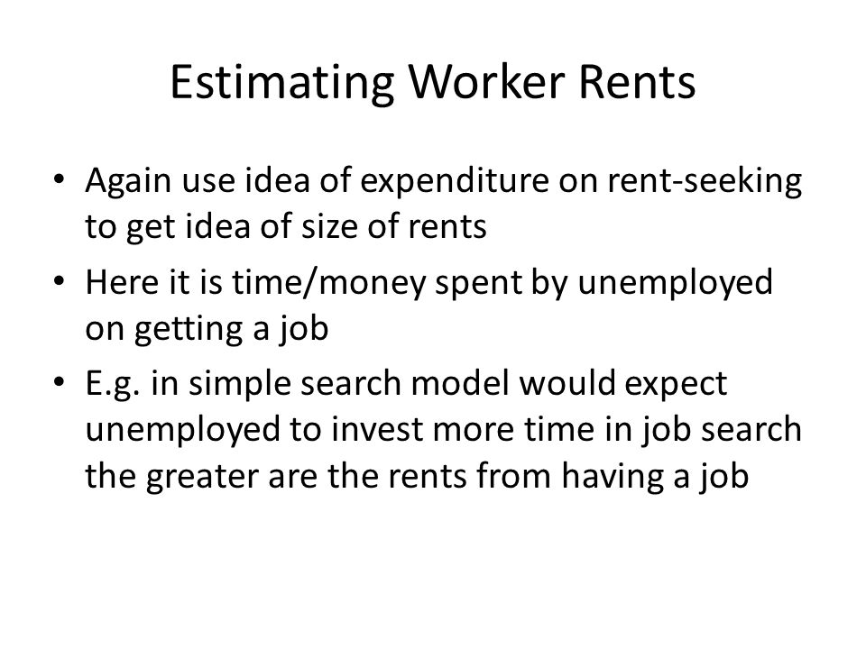 Estimating Worker Rents Again use idea of expenditure on rent-seeking to get idea of size of rents Here it is time/money spent by unemployed on getting a job E.g.