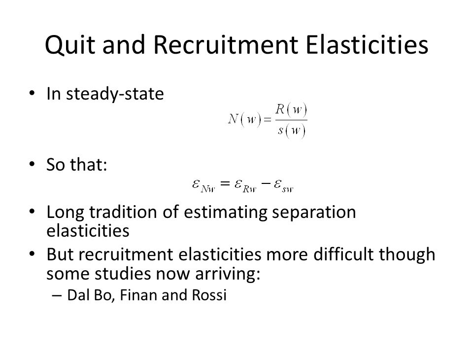 Quit and Recruitment Elasticities In steady-state So that: Long tradition of estimating separation elasticities But recruitment elasticities more difficult though some studies now arriving: – Dal Bo, Finan and Rossi