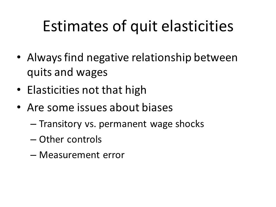 Estimates of quit elasticities Always find negative relationship between quits and wages Elasticities not that high Are some issues about biases – Transitory vs.
