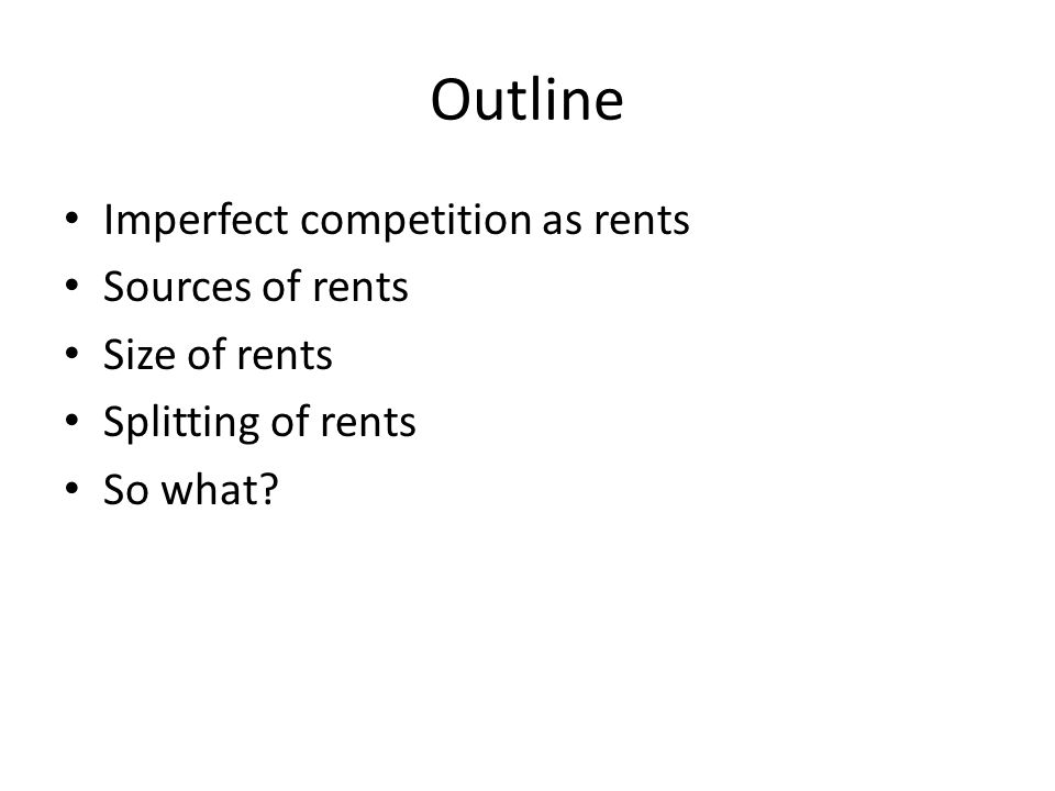 Outline Imperfect competition as rents Sources of rents Size of rents Splitting of rents So what