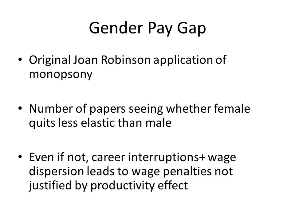 Gender Pay Gap Original Joan Robinson application of monopsony Number of papers seeing whether female quits less elastic than male Even if not, career interruptions+ wage dispersion leads to wage penalties not justified by productivity effect