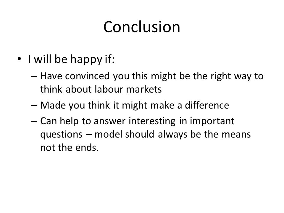 Conclusion I will be happy if: – Have convinced you this might be the right way to think about labour markets – Made you think it might make a difference – Can help to answer interesting in important questions – model should always be the means not the ends.