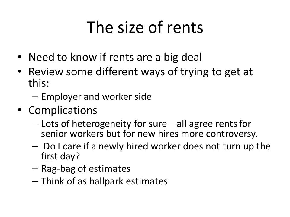 The size of rents Need to know if rents are a big deal Review some different ways of trying to get at this: – Employer and worker side Complications – Lots of heterogeneity for sure – all agree rents for senior workers but for new hires more controversy.