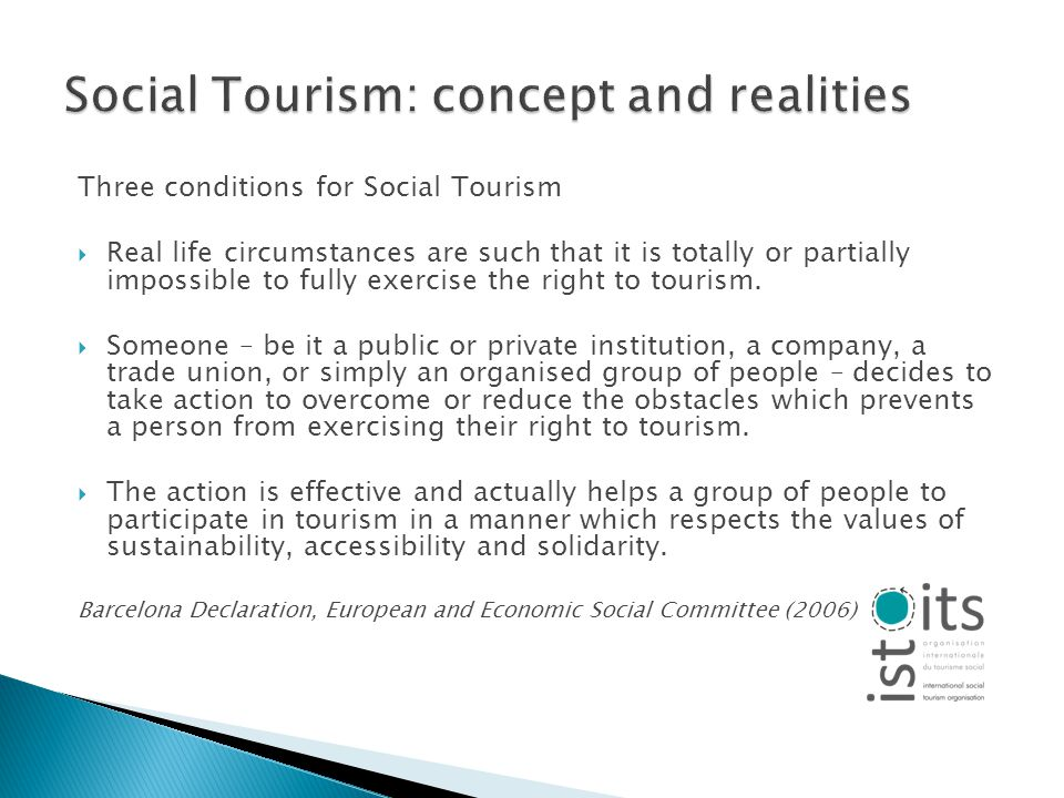 Three conditions for Social Tourism Real life circumstances are such that it is totally or partially impossible to fully exercise the right to tourism.