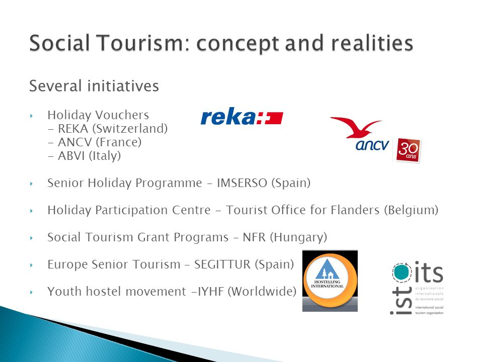Several initiatives Holiday Vouchers - REKA (Switzerland) - ANCV (France) - ABVI (Italy) Senior Holiday Programme – IMSERSO (Spain) Holiday Participation Centre - Tourist Office for Flanders (Belgium) Social Tourism Grant Programs – NFR (Hungary) Europe Senior Tourism – SEGITTUR (Spain) Youth hostel movement -IYHF (Worldwide)