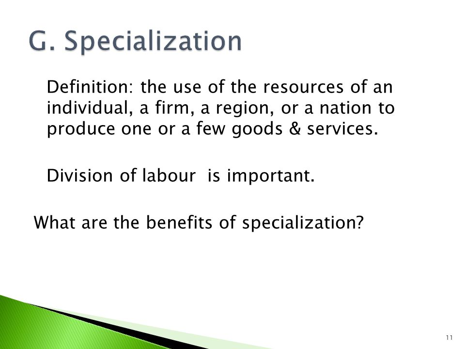 Definition: the use of the resources of an individual, a firm, a region, or a nation to produce one or a few goods & services.