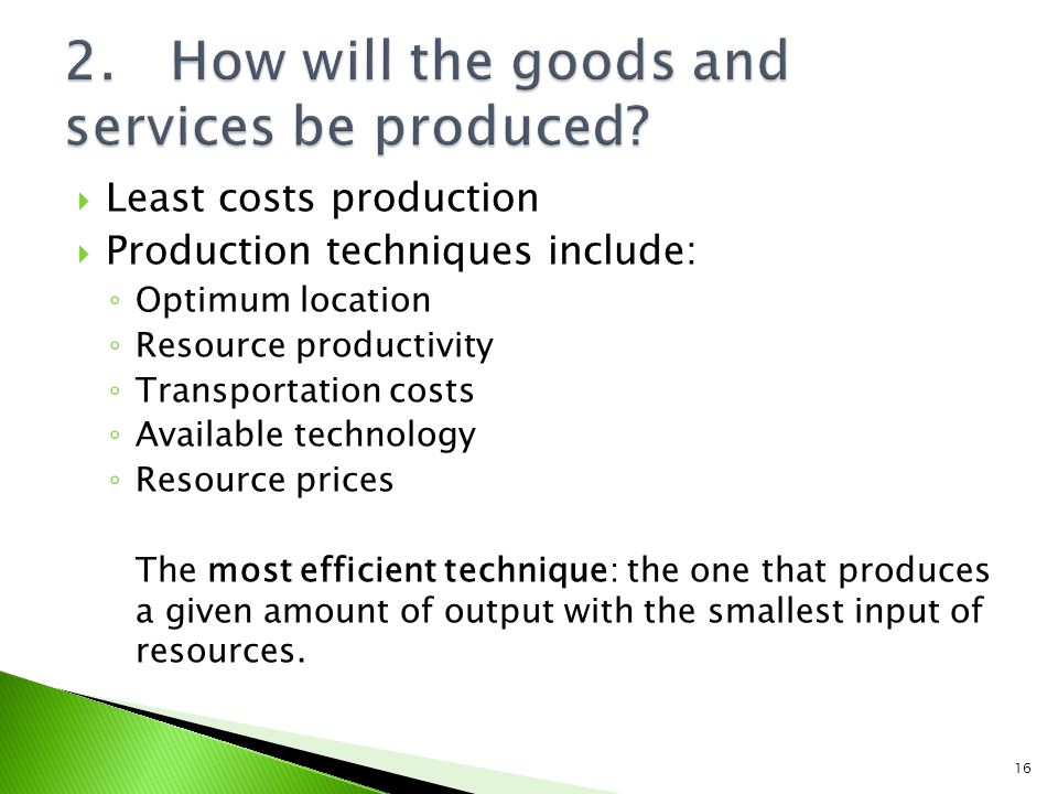Least costs production Production techniques include: Optimum location Resource productivity Transportation costs Available technology Resource prices The most efficient technique: the one that produces a given amount of output with the smallest input of resources.