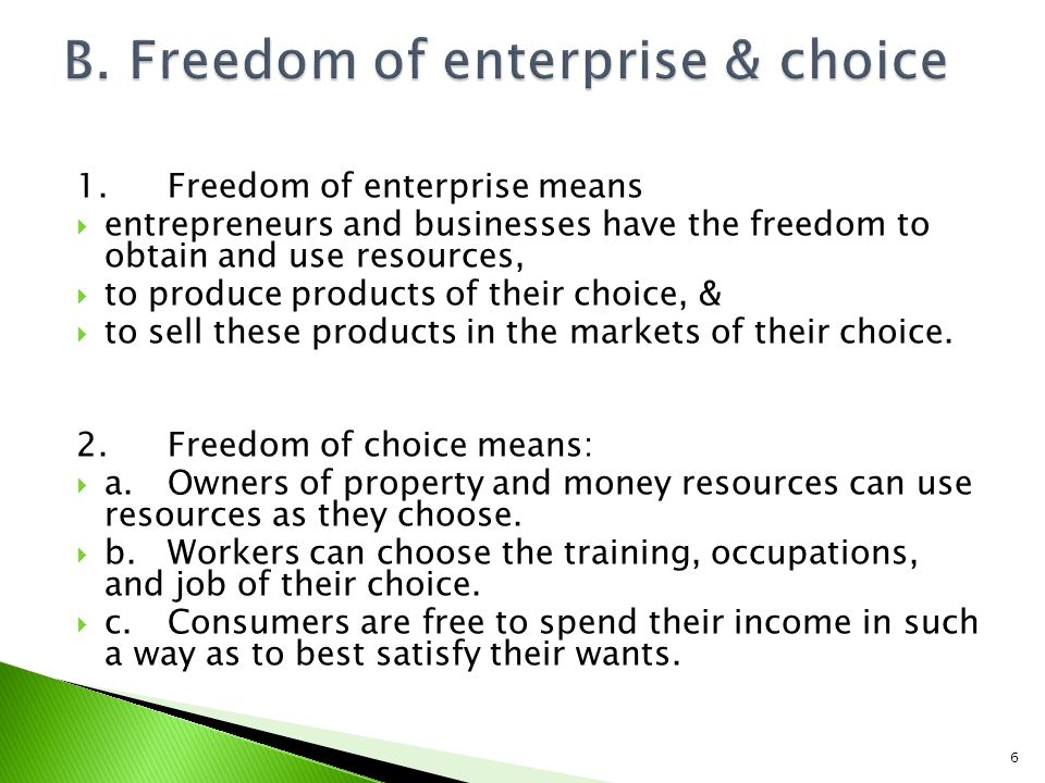 1.Freedom of enterprise means entrepreneurs and businesses have the freedom to obtain and use resources, to produce products of their choice, & to sell these products in the markets of their choice.