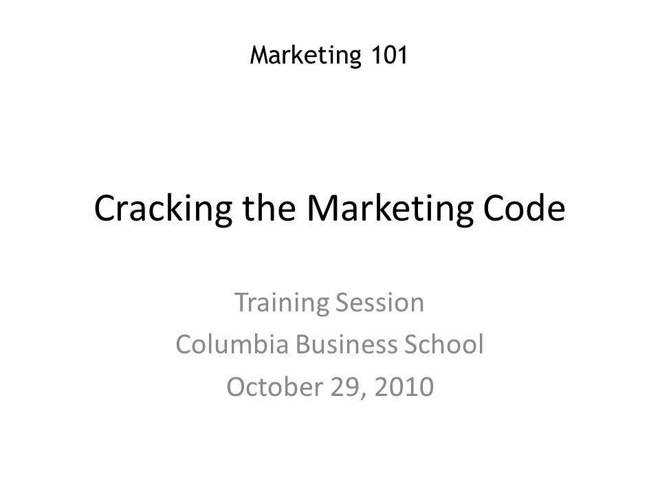 Cracking the Marketing Code Training Session Columbia Business School October 29, 2010 Marketing 101
