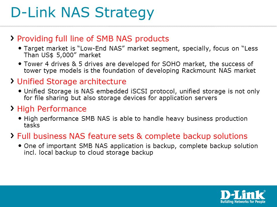 D-Link NAS Strategy Providing full line of SMB NAS products Target market is Low-End NAS market segment, specially, focus on Less Than US$ 5,000 market Tower 4 drives & 5 drives are developed for SOHO market, the success of tower type models is the foundation of developing Rackmount NAS market Unified Storage architecture Unified Storage is NAS embedded iSCSI protocol, unified storage is not only for file sharing but also storage devices for application servers High Performance High performance SMB NAS is able to handle heavy business production tasks Full business NAS feature sets & complete backup solutions One of important SMB NAS application is backup, complete backup solution incl.