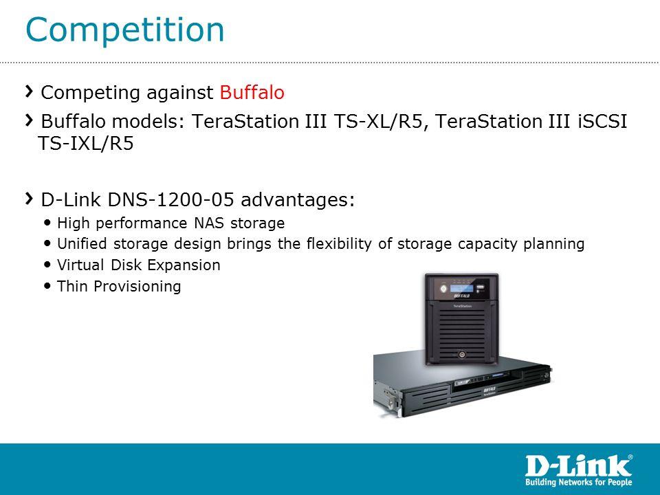 Competing against Buffalo Buffalo models: TeraStation III TS-XL/R5, TeraStation III iSCSI TS-IXL/R5 D-Link DNS advantages: High performance NAS storage Unified storage design brings the flexibility of storage capacity planning Virtual Disk Expansion Thin Provisioning