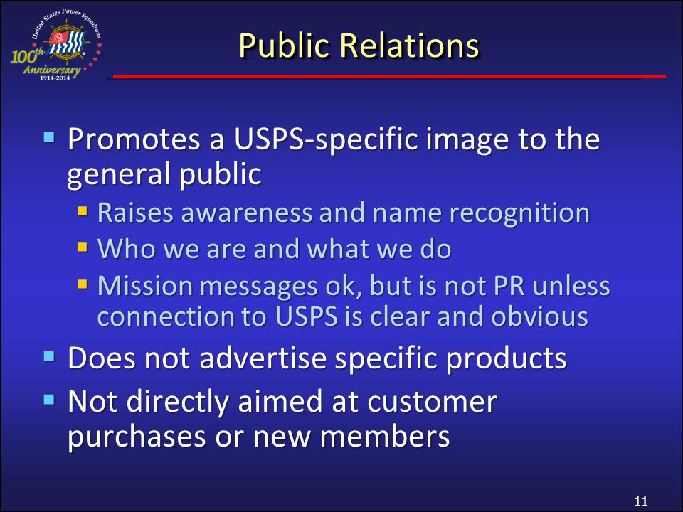 Public Relations Promotes a USPS-specific image to the general public Promotes a USPS-specific image to the general public Raises awareness and name recognition Raises awareness and name recognition Who we are and what we do Who we are and what we do Mission messages ok, but is not PR unless connection to USPS is clear and obvious Mission messages ok, but is not PR unless connection to USPS is clear and obvious Does not advertise specific products Does not advertise specific products Not directly aimed at customer purchases or new members Not directly aimed at customer purchases or new members 11