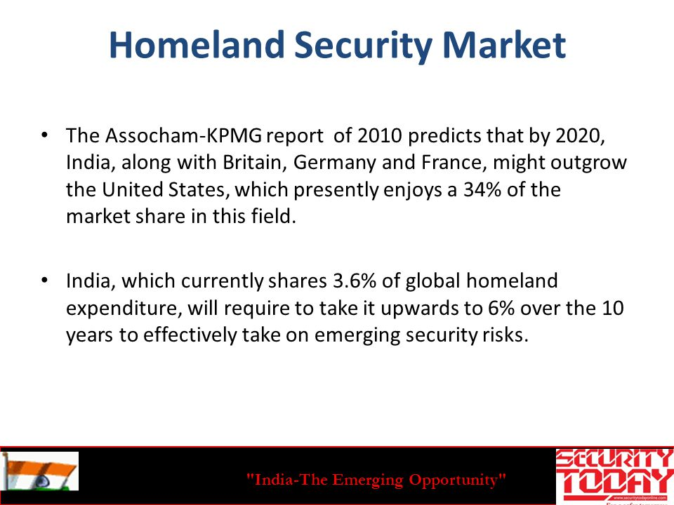 India-The Emerging Opportunity Homeland Security Market The Assocham-KPMG report of 2010 predicts that by 2020, India, along with Britain, Germany and France, might outgrow the United States, which presently enjoys a 34% of the market share in this field.