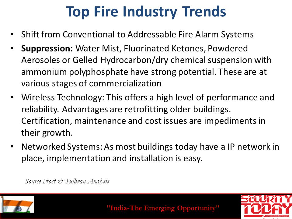 India-The Emerging Opportunity Top Fire Industry Trends Shift from Conventional to Addressable Fire Alarm Systems Suppression: Water Mist, Fluorinated Ketones, Powdered Aerosoles or Gelled Hydrocarbon/dry chemical suspension with ammonium polyphosphate have strong potential.