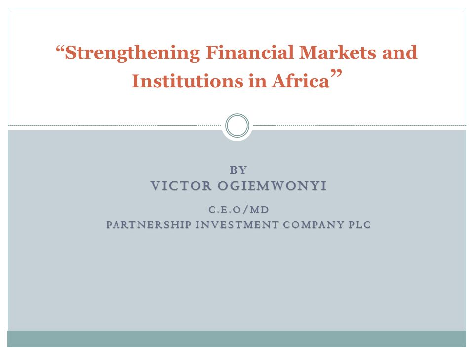 BY VICTOR OGIEMWONYI C.E.O/MD PARTNERSHIP INVESTMENT COMPANY PLC Strengthening Financial Markets and Institutions in Africa