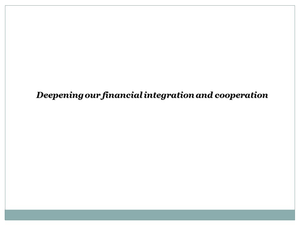 Deepening our financial integration and cooperation Deepening our financial integration and cooperation
