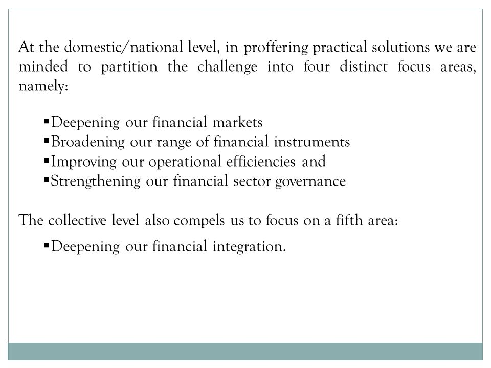At the domestic/national level, in proffering practical solutions we are minded to partition the challenge into four distinct focus areas, namely: Deepening our financial markets Broadening our range of financial instruments Improving our operational efficiencies and Strengthening our financial sector governance The collective level also compels us to focus on a fifth area: Deepening our financial integration.