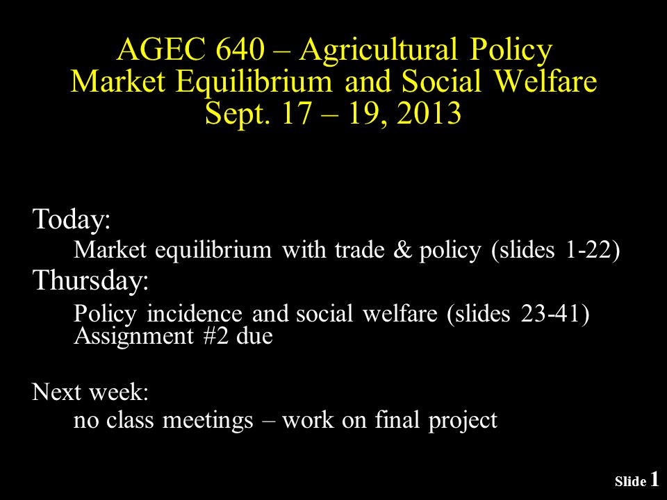 Slide 1 AGEC 640 – Agricultural Policy Market Equilibrium and Social Welfare Sept.