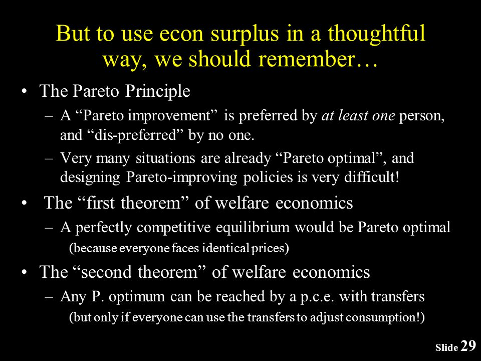 Slide 29 But to use econ surplus in a thoughtful way, we should remember… The Pareto Principle –A Pareto improvement is preferred by at least one person, and dis-preferred by no one.