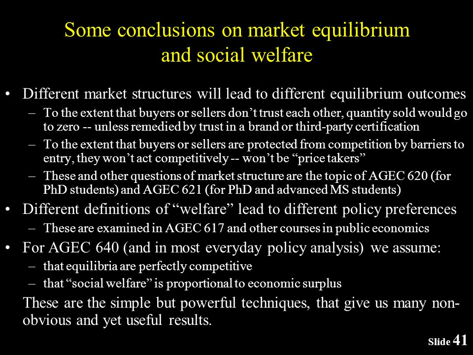 Slide 41 Some conclusions on market equilibrium and social welfare Different market structures will lead to different equilibrium outcomes –To the extent that buyers or sellers dont trust each other, quantity sold would go to zero -- unless remedied by trust in a brand or third-party certification –To the extent that buyers or sellers are protected from competition by barriers to entry, they wont act competitively -- wont be price takers –These and other questions of market structure are the topic of AGEC 620 (for PhD students) and AGEC 621 (for PhD and advanced MS students) Different definitions of welfare lead to different policy preferences –These are examined in AGEC 617 and other courses in public economics For AGEC 640 (and in most everyday policy analysis) we assume: –that equilibria are perfectly competitive –that social welfare is proportional to economic surplus These are the simple but powerful techniques, that give us many non- obvious and yet useful results.