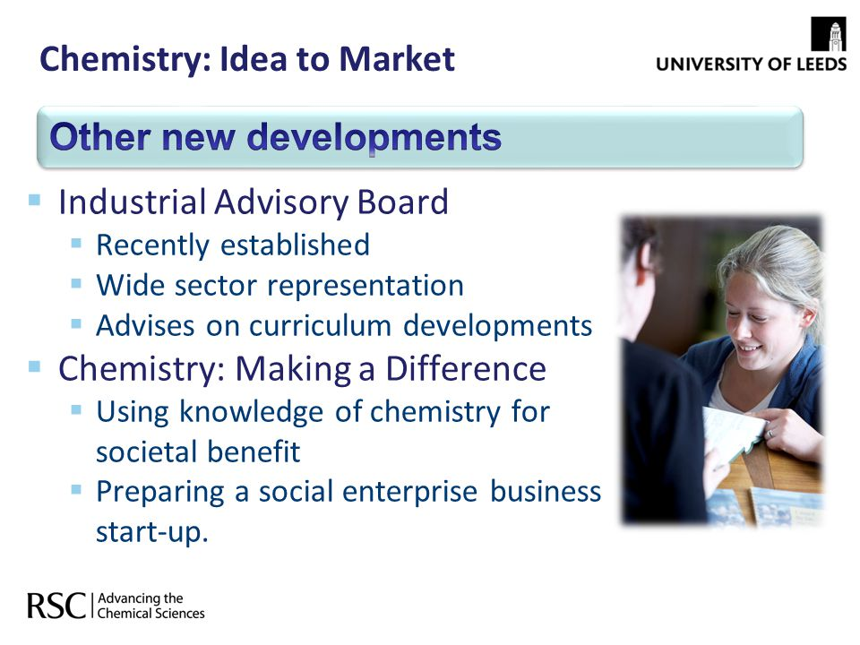 Chemistry: Idea to Market Industrial Advisory Board Recently established Wide sector representation Advises on curriculum developments Chemistry: Maki