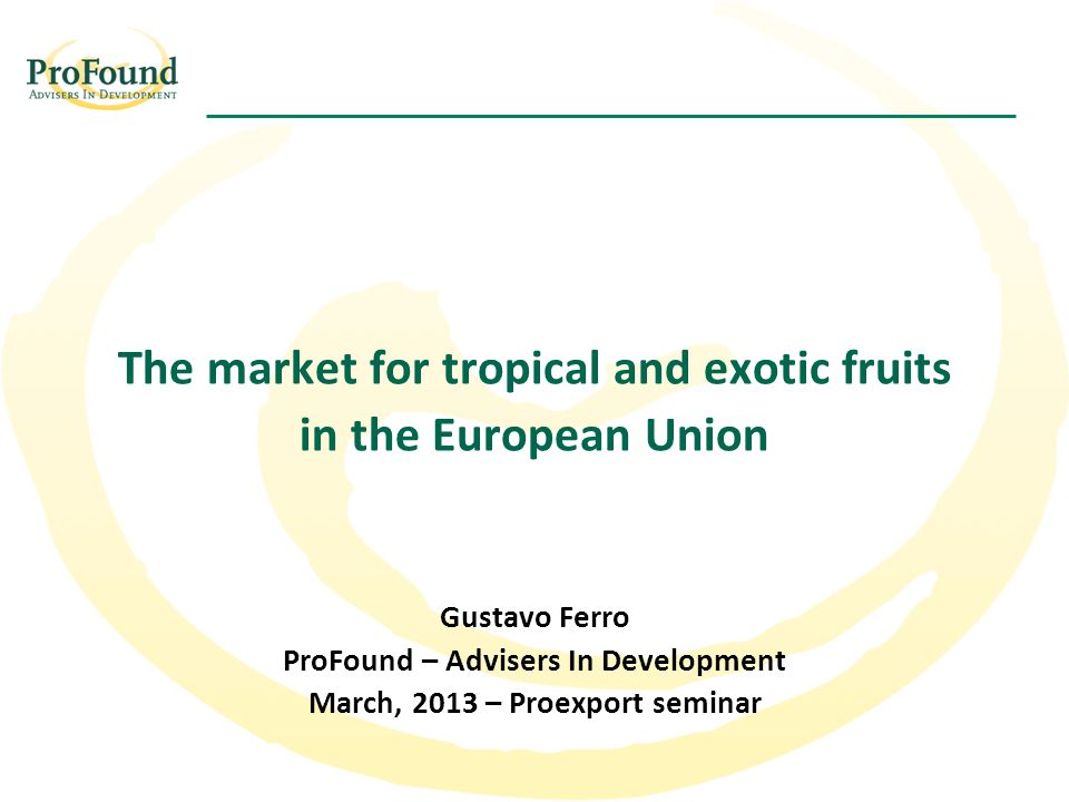 The market for tropical and exotic fruits in the European Union Gustavo Ferro ProFound – Advisers In Development March, 2013 – Proexport seminar