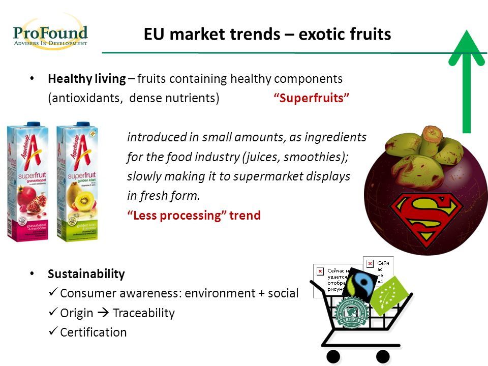 Healthy living – fruits containing healthy components (antioxidants, dense nutrients) Superfruits introduced in small amounts, as ingredients for the food industry (juices, smoothies); slowly making it to supermarket displays in fresh form.