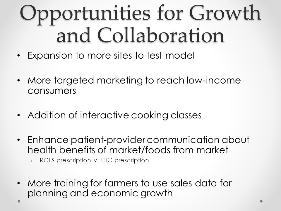 Opportunities for Growth and Collaboration Expansion to more sites to test model More targeted marketing to reach low-income consumers Addition of int
