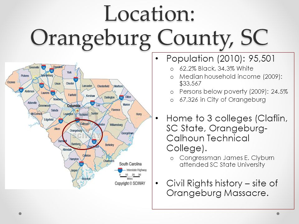 Location: Orangeburg County, SC Population (2010): 95,501 o 62.2% Black, 34.3% White o Median household income (2009): $33,567 o Persons below poverty