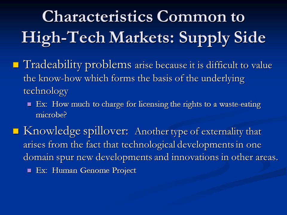 Characteristics Common to High-Tech Markets: Supply Side Tradeability problems arise because it is difficult to value the know-how which forms the basis of the underlying technology Tradeability problems arise because it is difficult to value the know-how which forms the basis of the underlying technology Ex: How much to charge for licensing the rights to a waste-eating microbe.