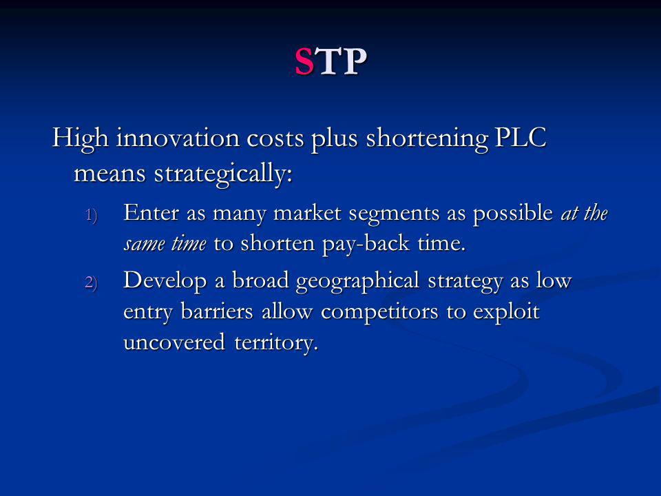STP High innovation costs plus shortening PLC means strategically: 1) Enter as many market segments as possible at the same time to shorten pay-back time.