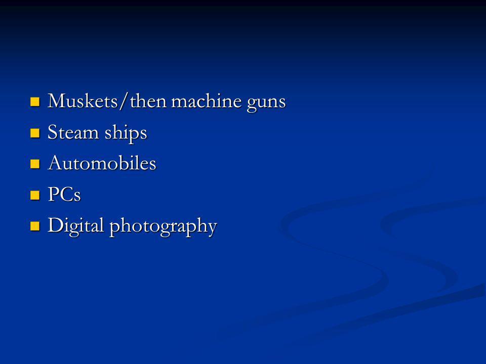 Muskets/then machine guns Muskets/then machine guns Steam ships Steam ships Automobiles Automobiles PCs PCs Digital photography Digital photography