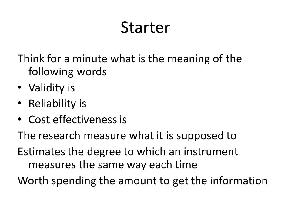 Starter Think for a minute what is the meaning of the following words Validity is Reliability is Cost effectiveness is The research measure what it is