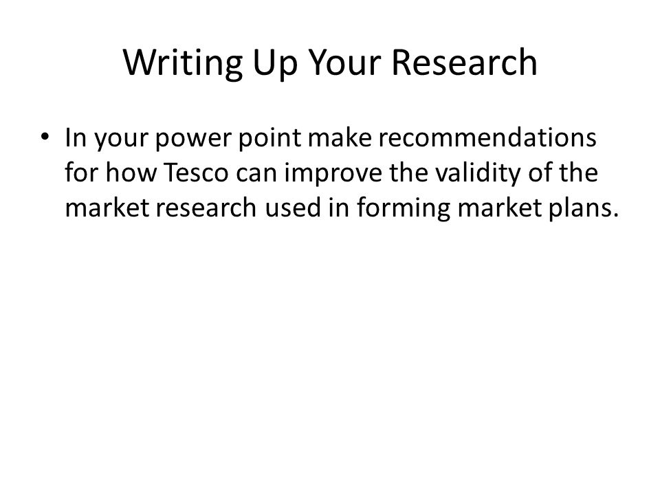 Writing Up Your Research In your power point make recommendations for how Tesco can improve the validity of the market research used in forming market
